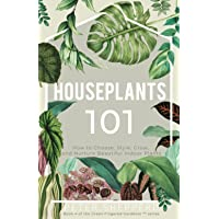 Houseplants 101: HOW TO CHOOSE, STYLE, GROW, AND NURTURE YOUR INDOOR PLANTS: 4 (The Green Fingered Gardener ™)