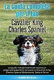 La Guida Completa per Il Tuo Cavalier King Charles Spaniel: La guida indispensabile per essere un proprietario perfetto ed avere un Cavalier King Charles Spaniel Obbediente, Sano e Felice