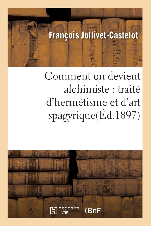 Comment on devient alchimiste : traité d'hermétisme et d'art spagyrique(Éd.1897)