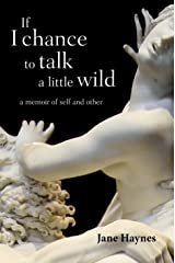 If I Chance to Talk a Little Wild: A Memoir of Self and Other Kindle Edition