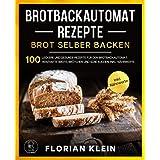 BROTBACKAUTOMAT REZEPTE: Brot selber backen: 100 leckere und gesunde Rezepte für den Brotbackautomat. Herzhafte Brote, Brötch