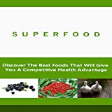 Superfoods : Discover The Best Foods That Will Give You Competitive Health Advantage