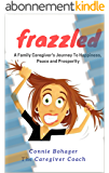Frazzled: A Caregiver's Journey To Happiness, Peace and Prosperity (English Edition)