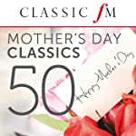 50 Mother's Day Classics (By Classic FM)