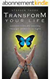 TRANSFORM YOUR LIFE: Lessons from my journey through darkness to light (English Edition)