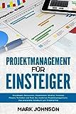 Projektmanagement für Einsteiger: Grundlagen, Ressourcen, Organisation, Struktur, Prozesse, Phasen, Techniken und Tools…