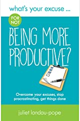 What's Your Excuse for not Being More Productive?: Overcome your excuses, stop procrastinating, get things done (What's Your Excuse?) Kindle Edition