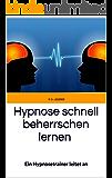 Hypnose schnell beherrschen lernen: Ein Hypnosetrainer leitet an - Eine Hypnose-Anleitung