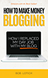 How To Make Money Blogging: How I Replaced My Day-Job and How You Can Start A Blog Today (Blogging Guide Book 1) (English Edition)