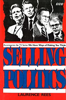 Selling Politics: Accompanies the TV series We Have Ways Of Making You Think by [Rees, Laurence]