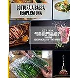 Cottura a bassa temperatura: ricette semplici e moderne con la cottura Sous Vide - Arte e Scienza della cucina di precisione