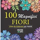 100 Fiori: Libro da colorare per adulti: Più di 100 pagine da colorare con bellissimi fiori,natura, sfondi e mandala floreali