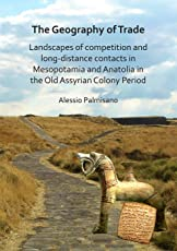 The Geography of Trade: Landscapes of competition and long-distance contacts in Mesopotamia and Anatolia in the Old Assyrian Colony Period