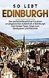 So lebt Edinburgh: Der perfekte Reiseführer für einen unvergesslichen Aufenthalt in Edinburgh inkl. Insider-Tipps, Tipps…