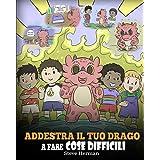Addestra il tuo drago a fare cose difficili: Una simpatica storia per bambini sulla perseveranza, le affermazioni positive e