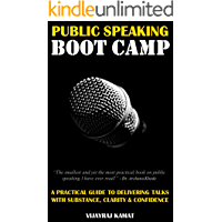 PUBLIC SPEAKING BOOT CAMP: A PRACTICAL GUIDE TO DELIVERING TALKS WITH SUBSTANCE, CLARITY & CONFIDENCE