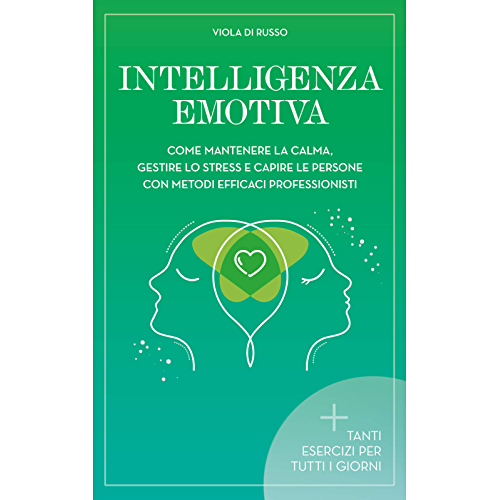 Intelligenza Emotiva: Come mantenere la calma, gestire lo stress e capire le persone con dei metodi efficaci (Relax)