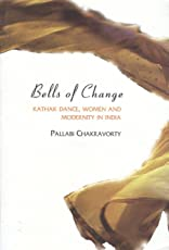Bells of Change – Kathak Dance, Women and Modernity In India