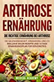 Arthrose Ernährung: Die richtige Ernährung bei Arthrose. Die Gelenkkrankheit, Ernährung und Co. Inklusive vieler Rezepte und 14 Tage Ernährungsplan für den Einstieg.