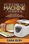 Keto Bread Machine Cookbook: Quick, Easy, Delicious, and Perfect Ketogenic Recipes for Baking Homemade Bread in a Bread...