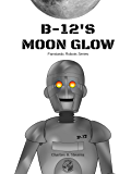 B-12's Moon Glow (Illustrated) (Fantastic Robots Book 1)