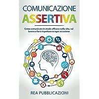 Comunicazione Assertiva: Come Comunicare in modo Efficace nella Vita, sul Lavoro e farsi Rispettare in ogni Occasione