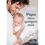 Papa dans quelques mois: Grossesse, accouchement, premiers moments avec bébé... Le guide indispensable des futurs pères (EYRO