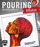 Pouring Effekte – Neue Techniken und Motive für Acrylic Pouring: Mit Chamäleon-Pour, 3D-Pour, Skin-Skulpturen und mehr