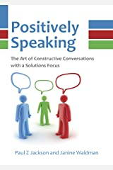 Positively Speaking: The Art of Constructive Conversations with a Solutions Focus Kindle Edition