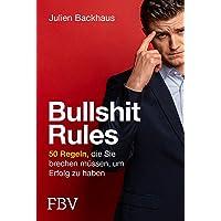 Bullshit Rules: 50 Regeln, die Sie brechen müssen, um Erfolg zu haben