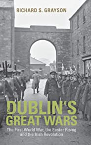 Dublin's Great Wars: The First World War, the Easter Rising and the Irish Revolution
