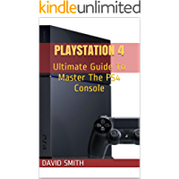 PlayStation 4: Ultimate Guide To Master The PS4 Console
