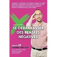 Se débarrasser des pensées négatives: Comment contrôler vos pensées, éliminer les idées négatives, surmonter vos peurs…