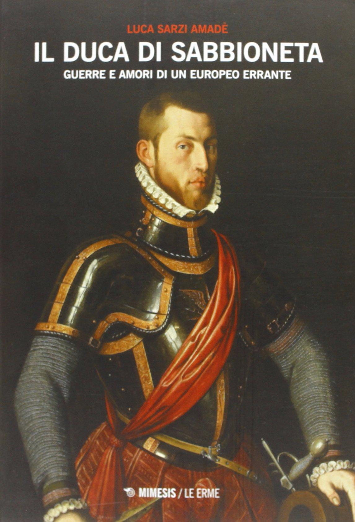 Il duca di Sabbioneta. Guerre e amori di un europeo errante
