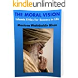 THE MORAL VISION: Islamic Ethics for Success in Life