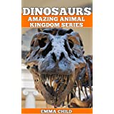 DINOSAURS: Fun Facts and Amazing Photos of Animals in Nature (Amazing Animal Kingdom Book 3)