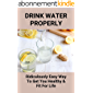 Drink Water Properly: Ridiculously Easy Way To Get You Healthy & Fit For Life: Ways To Improve The Quality Of Water…