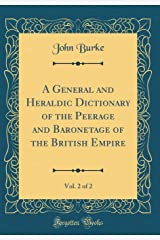 A General and Heraldic Dictionary of the Peerage and Baronetage of the British Empire, Vol. 2 of 2 (Classic Reprint) Hardcover