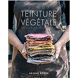 Le guide de la teinture végétale: De la culture des plantes à la réalisation d'ouvrages