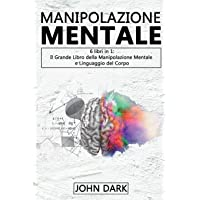 MANIPOLAZIONE MENTALE: 6 LIBRI IN 1 Il grande libro della manipolazione mentale e linguaggio del corpo