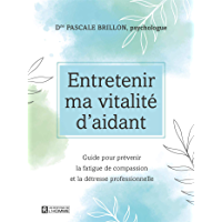Entretenir ma vitalité d'aidant: Guide pour prévenir la fatigue de compassion et la détresse professionnelle
