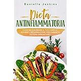 Dieta Antinfiammatoria: Come riequilibrare il tuo corpo e ridurre l'infiammazione per curare il sistema immunitario