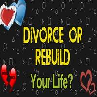 Divorce Or Rebuild Your Life?