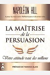 La maîtrise de la persuasion : Votre attitude vaut des millions Format Kindle