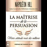 La maîtrise de la persuasion : Votre attitude vaut des millions