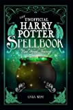 The Unofficial Harry Potter Spell Book: All 200 Spells From the Books and Movies, Cookbook and Guide to Doing Real…