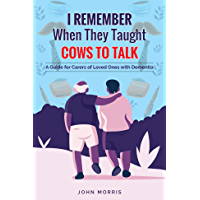I Remember When They Taught Cows to Talk: A Guide for Carers of Loved Ones With Dementia