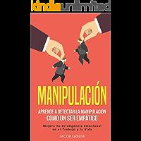Manipulación: Aprende a Detectar la Manipulación como un Ser Empático: Mejora Tu Inteligencia Emocional en el Trabajo y…