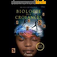 Biologie des Croyances: Comment affranchir la puissance de la conscience, de la matière et des miracles