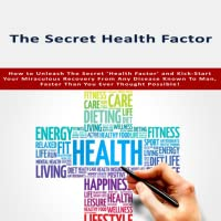 Secret Health Factor : Unleash These Vibrant Health Secrets And Kick-Start Your Miraculous Recovery From Any Disease Known To Man, Faster Than You Ever Thought Possible!